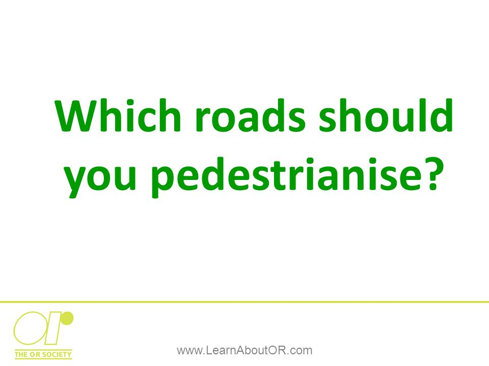 Which roads should you pedestrianise www.LearnAboutOR.com