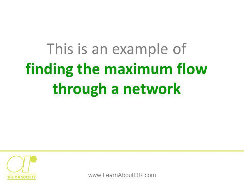 www.LearnAboutOR.com This is an example of finding the maximum flow through a network
