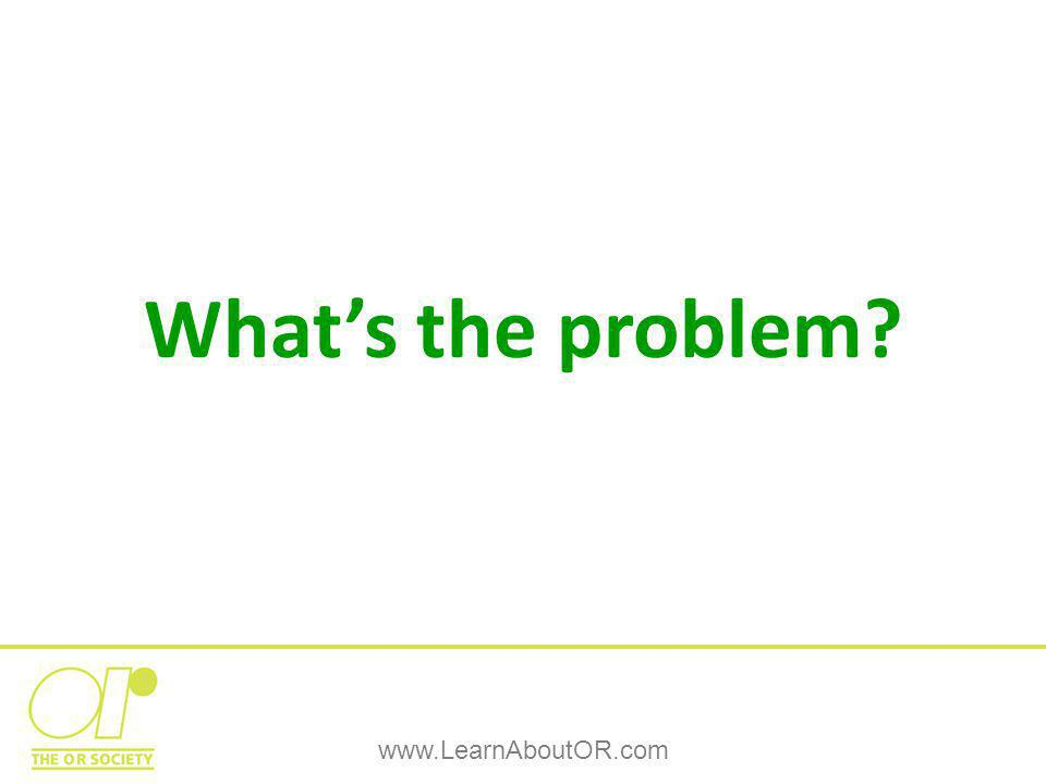 What's the problem? www.LearnAboutOR.com