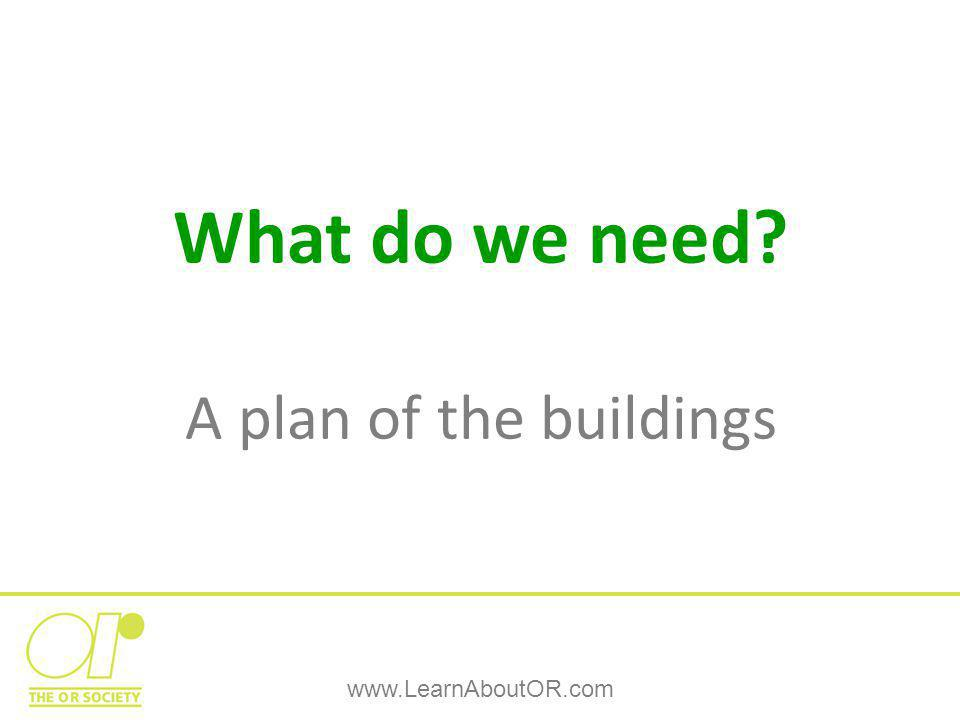 www.LearnAboutOR.com What do we need? A plan of the buildings