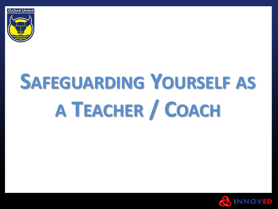 S AFEGUARDING Y OURSELF AS A T EACHER / C OACH