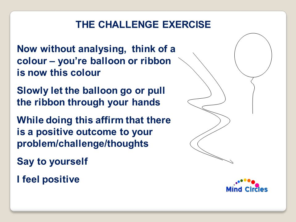 THE CHALLENGE EXERCISE Now without analysing, think of a colour – you're balloon or ribbon is now this colour Slowly let the balloon go or pull the ribbon through your hands While doing this affirm that there is a positive outcome to your problem/challenge/thoughts Say to yourself I feel positive