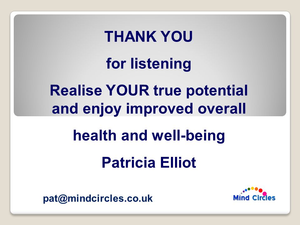 THANK YOU for listening Realise YOUR true potential and enjoy improved overall health and well-being Patricia Elliot pat@mindcircles.co.uk
