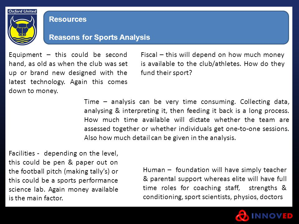 Resources Reasons for Sports Analysis Fiscal – this will depend on how much money is available to the club/athletes. How do they fund their sport? Equ