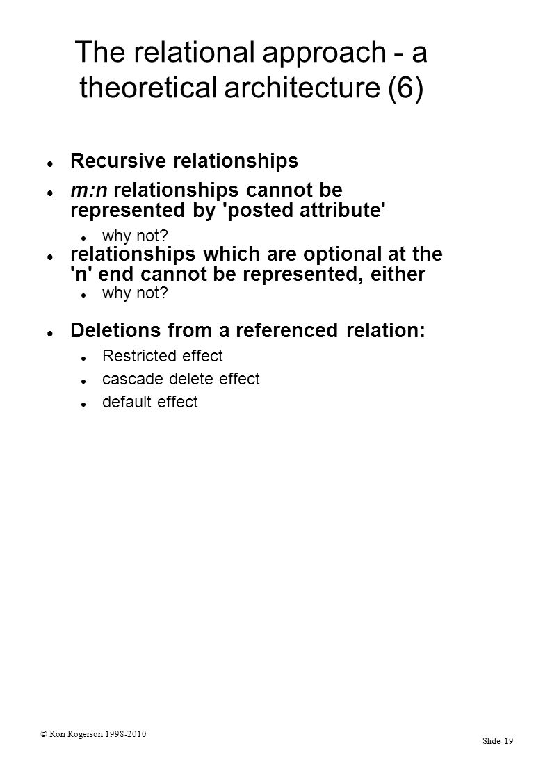 © Ron Rogerson 1998-2010 Slide 19 The relational approach - a theoretical architecture (6) Recursive relationships m:n relationships cannot be represented by posted attribute why not.