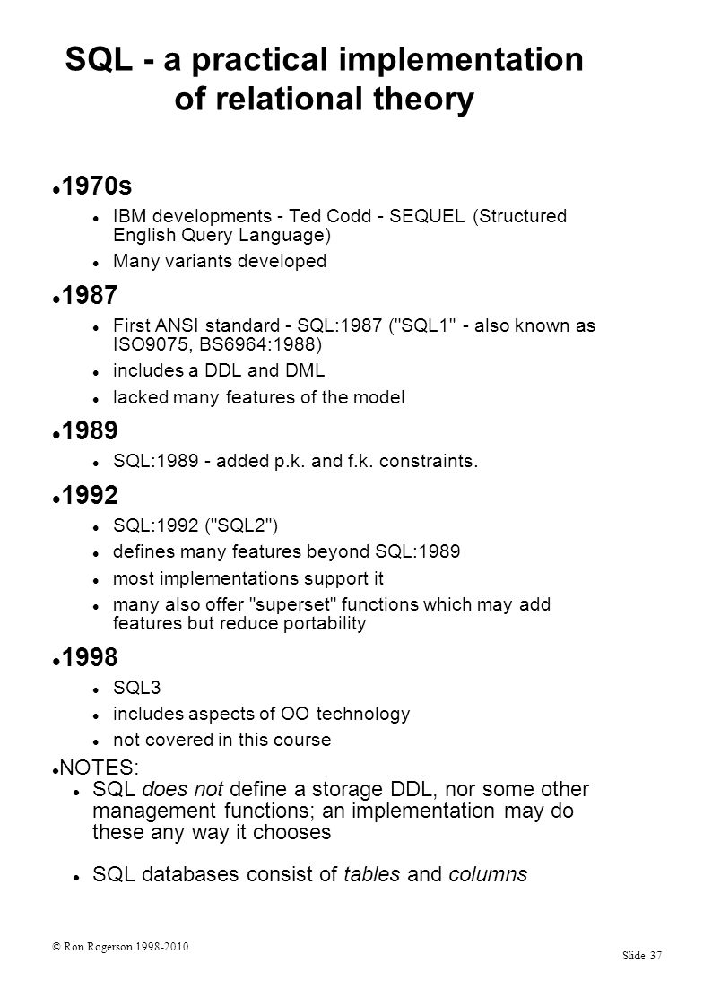© Ron Rogerson 1998-2010 Slide 37 SQL - a practical implementation of relational theory 1970s IBM developments - Ted Codd - SEQUEL (Structured English Query Language) Many variants developed 1987 First ANSI standard - SQL:1987 ( SQL1 - also known as ISO9075, BS6964:1988) includes a DDL and DML lacked many features of the model 1989 SQL:1989 - added p.k.