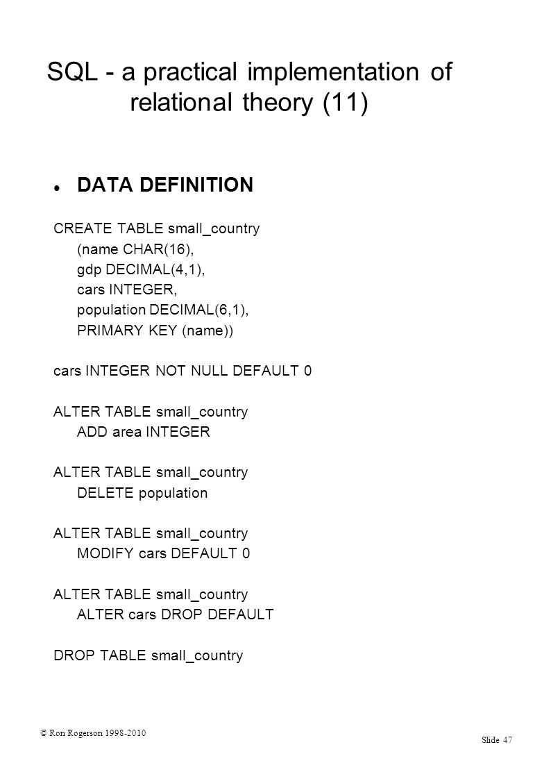 © Ron Rogerson 1998-2010 Slide 47 SQL - a practical implementation of relational theory (11) DATA DEFINITION CREATE TABLE small_country (name CHAR(16), gdp DECIMAL(4,1), cars INTEGER, population DECIMAL(6,1), PRIMARY KEY (name)) cars INTEGER NOT NULL DEFAULT 0 ALTER TABLE small_country ADD area INTEGER ALTER TABLE small_country DELETE population ALTER TABLE small_country MODIFY cars DEFAULT 0 ALTER TABLE small_country ALTER cars DROP DEFAULT DROP TABLE small_country