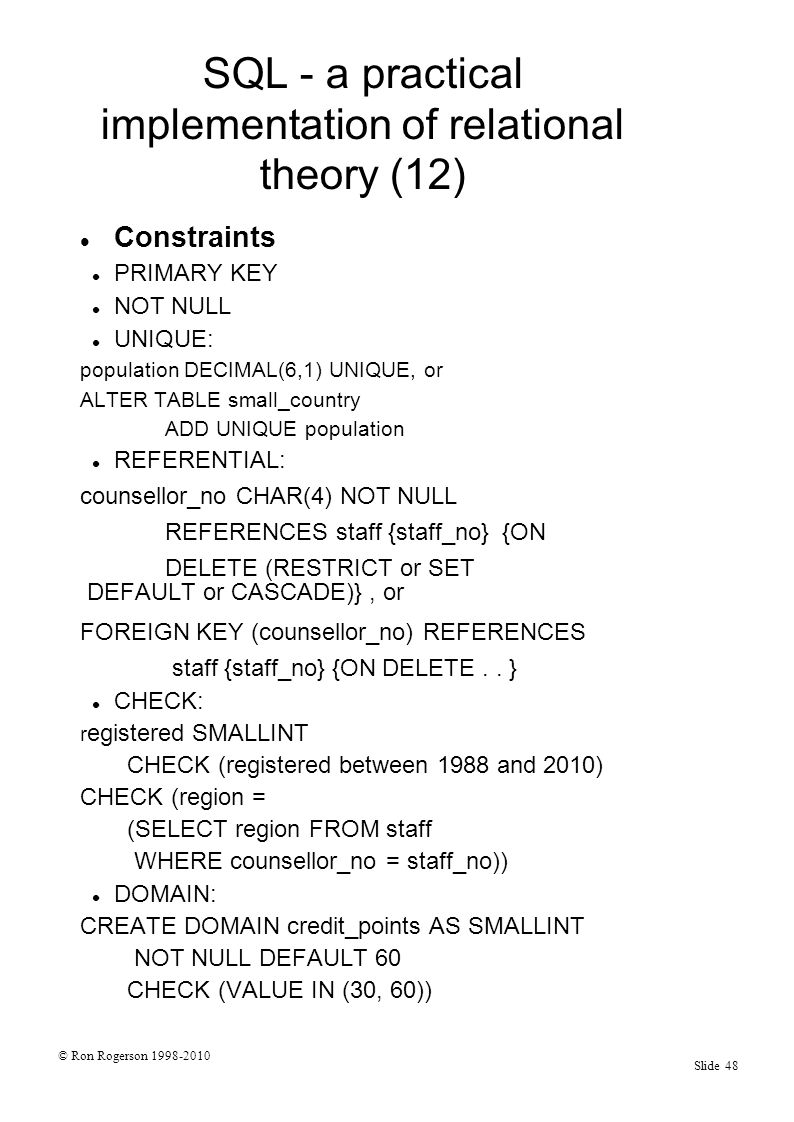 © Ron Rogerson 1998-2010 Slide 48 SQL - a practical implementation of relational theory (12) Constraints PRIMARY KEY NOT NULL UNIQUE: population DECIMAL(6,1) UNIQUE, or ALTER TABLE small_country ADD UNIQUE population REFERENTIAL: counsellor_no CHAR(4) NOT NULL REFERENCES staff {staff_no} {ON DELETE (RESTRICT or SET DEFAULT or CASCADE)}, or FOREIGN KEY (counsellor_no) REFERENCES staff {staff_no} {ON DELETE..