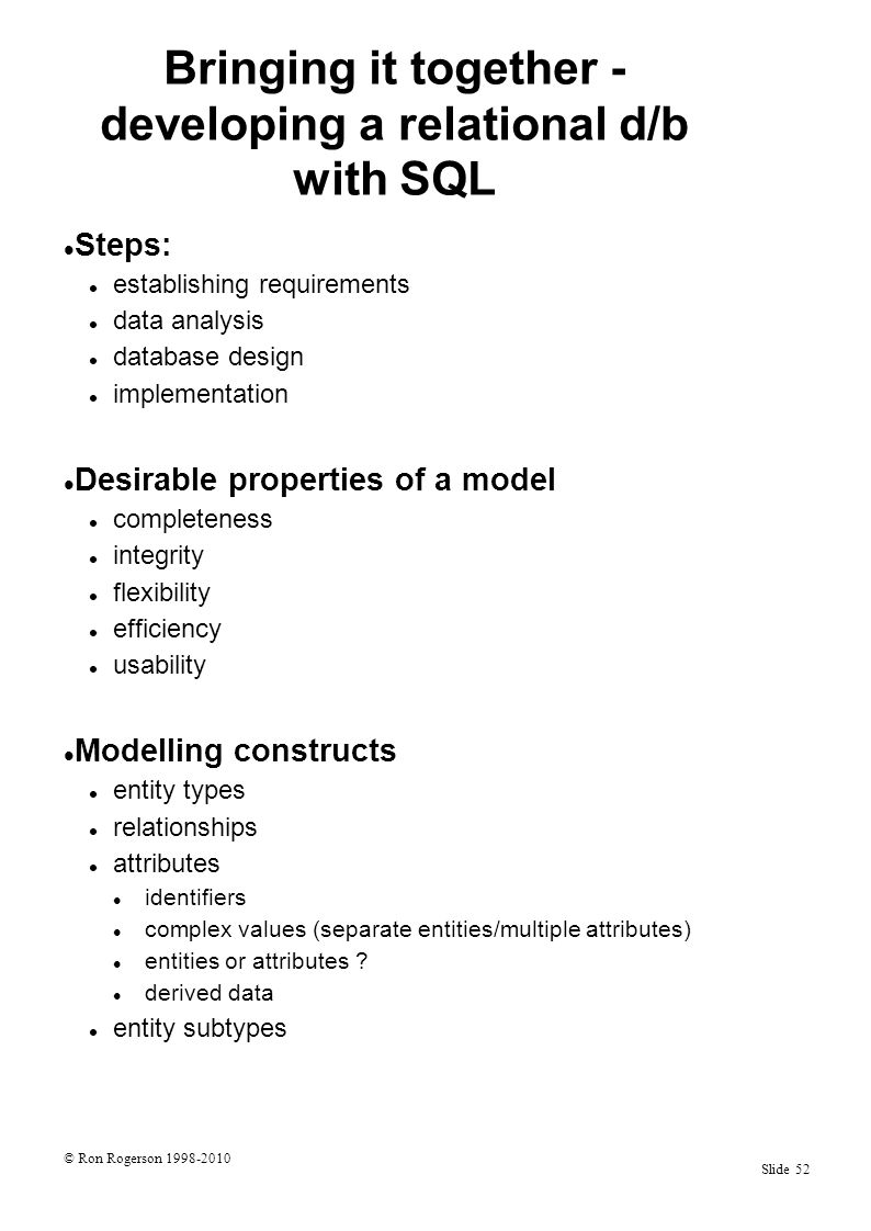 © Ron Rogerson 1998-2010 Slide 52 Bringing it together - developing a relational d/b with SQL Steps: establishing requirements data analysis database design implementation Desirable properties of a model completeness integrity flexibility efficiency usability Modelling constructs entity types relationships attributes identifiers complex values (separate entities/multiple attributes) entities or attributes .