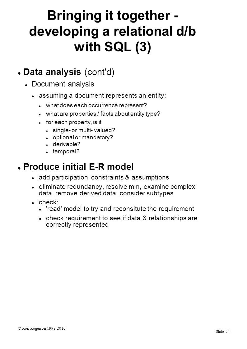 © Ron Rogerson 1998-2010 Slide 54 Bringing it together - developing a relational d/b with SQL (3) Data analysis (cont d) Document analysis assuming a document represents an entity: what does each occurrence represent.