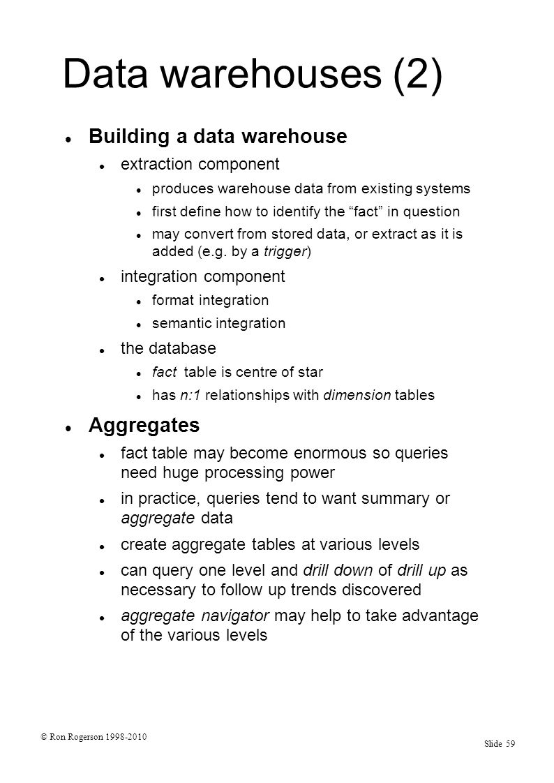 © Ron Rogerson 1998-2010 Slide 59 Data warehouses (2) Building a data warehouse extraction component produces warehouse data from existing systems first define how to identify the fact in question may convert from stored data, or extract as it is added (e.g.