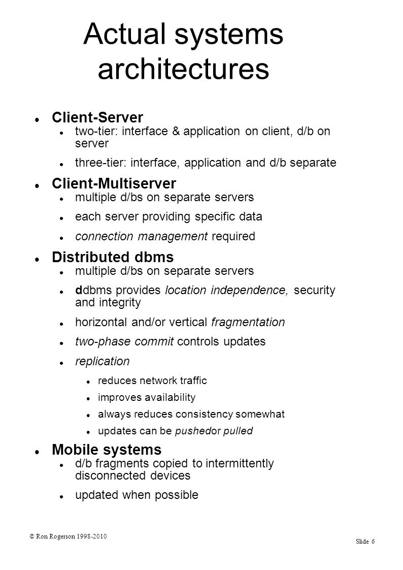 © Ron Rogerson 1998-2010 Slide 6 Actual systems architectures Client-Server two-tier: interface & application on client, d/b on server three-tier: interface, application and d/b separate Client-Multiserver multiple d/bs on separate servers each server providing specific data connection management required Distributed dbms multiple d/bs on separate servers ddbms provides location independence, security and integrity horizontal and/or vertical fragmentation two-phase commit controls updates replication reduces network traffic improves availability always reduces consistency somewhat updates can be pushedor pulled Mobile systems d/b fragments copied to intermittently disconnected devices updated when possible