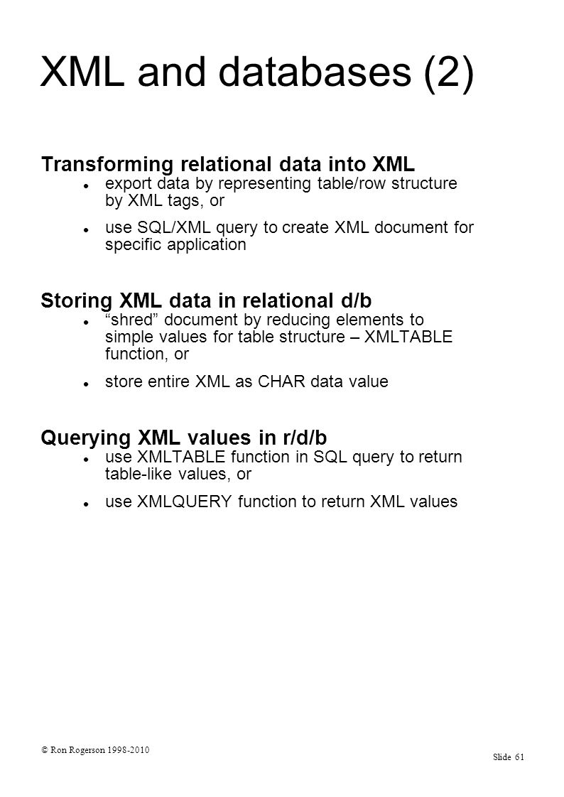 © Ron Rogerson 1998-2010 Slide 61 XML and databases (2) Transforming relational data into XML export data by representing table/row structure by XML tags, or use SQL/XML query to create XML document for specific application Storing XML data in relational d/b shred document by reducing elements to simple values for table structure – XMLTABLE function, or store entire XML as CHAR data value Querying XML values in r/d/b use XMLTABLE function in SQL query to return table-like values, or use XMLQUERY function to return XML values