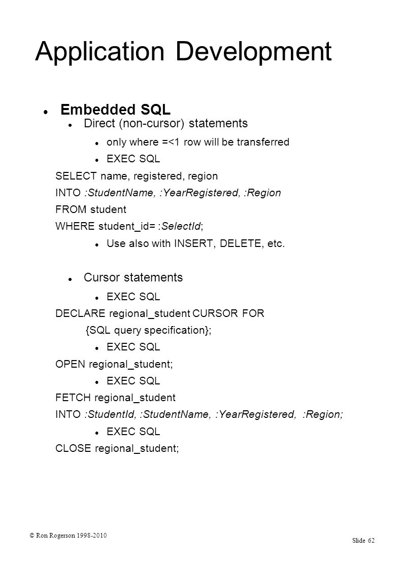 © Ron Rogerson 1998-2010 Slide 62 Application Development Embedded SQL Direct (non-cursor) statements only where =<1 row will be transferred EXEC SQL SELECT name, registered, region INTO :StudentName, :YearRegistered, :Region FROM student WHERE student_id= :SelectId; Use also with INSERT, DELETE, etc.