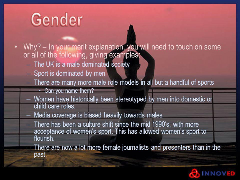Why? – In your merit explanation, you will need to touch on some or all of the following, giving examples: – The UK is a male dominated society – Spor