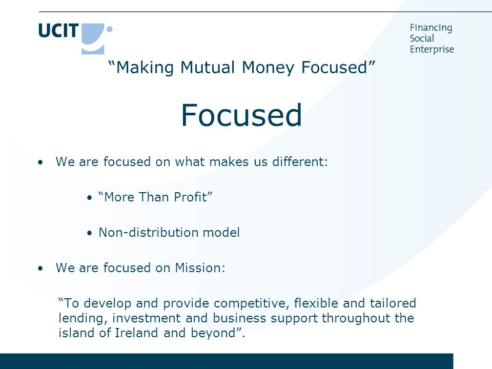 Making Mutual Money Focused Focused We are focused on what makes us different: More Than Profit Non-distribution model We are focused on Mission: To develop and provide competitive, flexible and tailored lending, investment and business support throughout the island of Ireland and beyond .