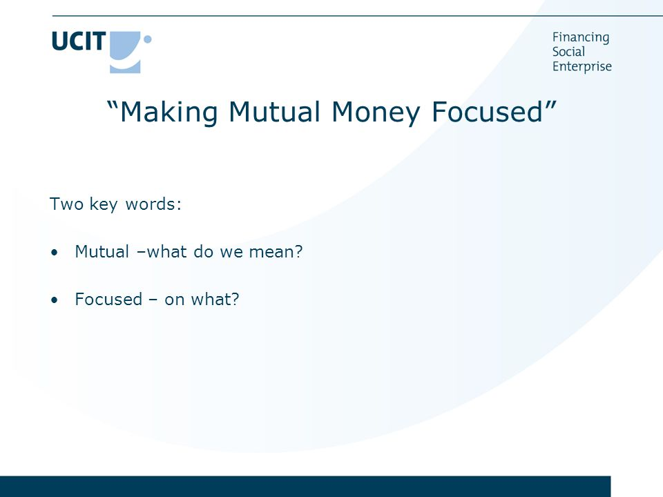 Making Mutual Money Focused Two key words: Mutual –what do we mean Focused – on what