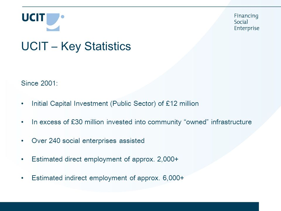 UCIT – Key Statistics Since 2001: Initial Capital Investment (Public Sector) of £12 million In excess of £30 million invested into community owned infrastructure Over 240 social enterprises assisted Estimated direct employment of approx.