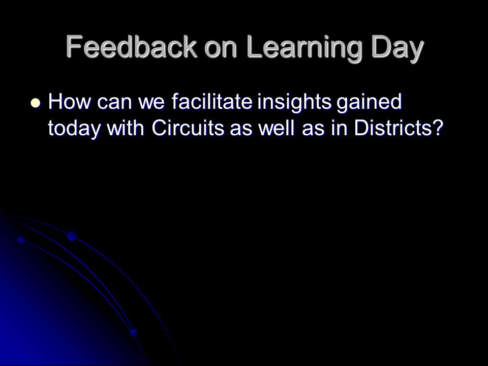 Feedback on Learning Day How can we facilitate insights gained today with Circuits as well as in Districts.