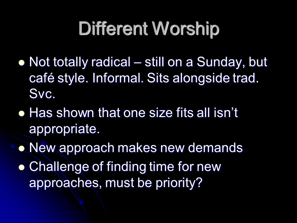 Different Worship Not totally radical – still on a Sunday, but café style.