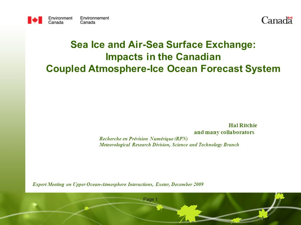Page 1 Hal Ritchie and many collaborators Recherche en Prévision Numérique (RPN) Meteorological Research Division, Science and Technology Branch Expert Meeting on Upper Ocean-Atmosphere Interactions, Exeter, December 2009 Sea Ice and Air-Sea Surface Exchange: Impacts in the Canadian Coupled Atmosphere-Ice Ocean Forecast System