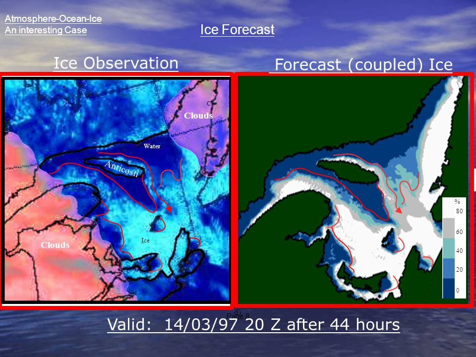 Page 8 C d) A C 0 20 40 60 80 % Anticosti Clouds Ice Water Ice Observation Forecast (coupled) Ice Valid: 14/03/97 20 Z after 44 hours Atmosphere-Ocean-Ice An interesting Case Ice Forecast