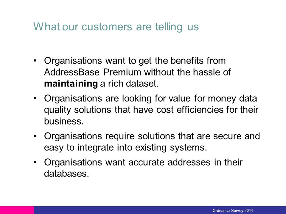 What our customers are telling us Organisations want to get the benefits from AddressBase Premium without the hassle of maintaining a rich dataset. Or