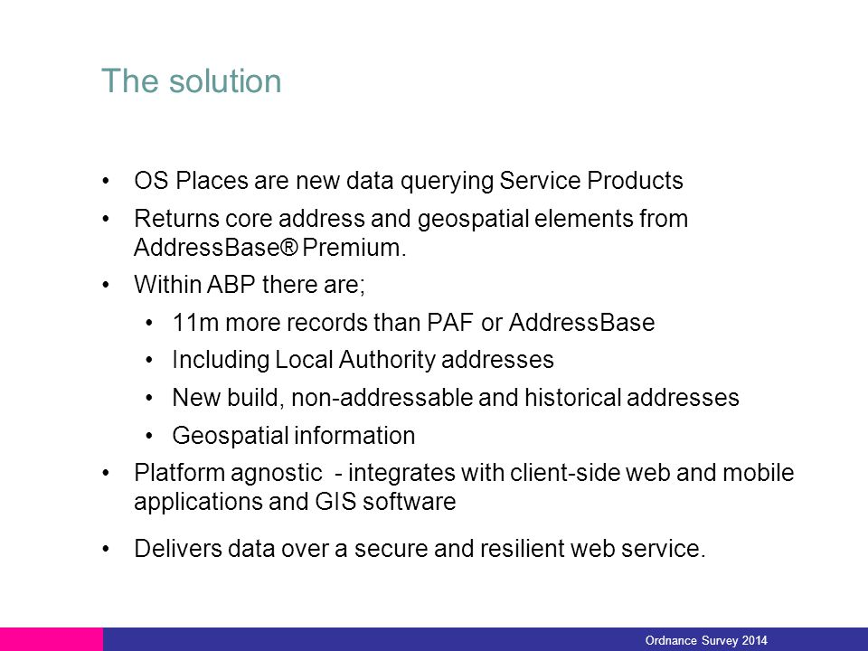 The solution OS Places are new data querying Service Products Returns core address and geospatial elements from AddressBase® Premium. Within ABP there