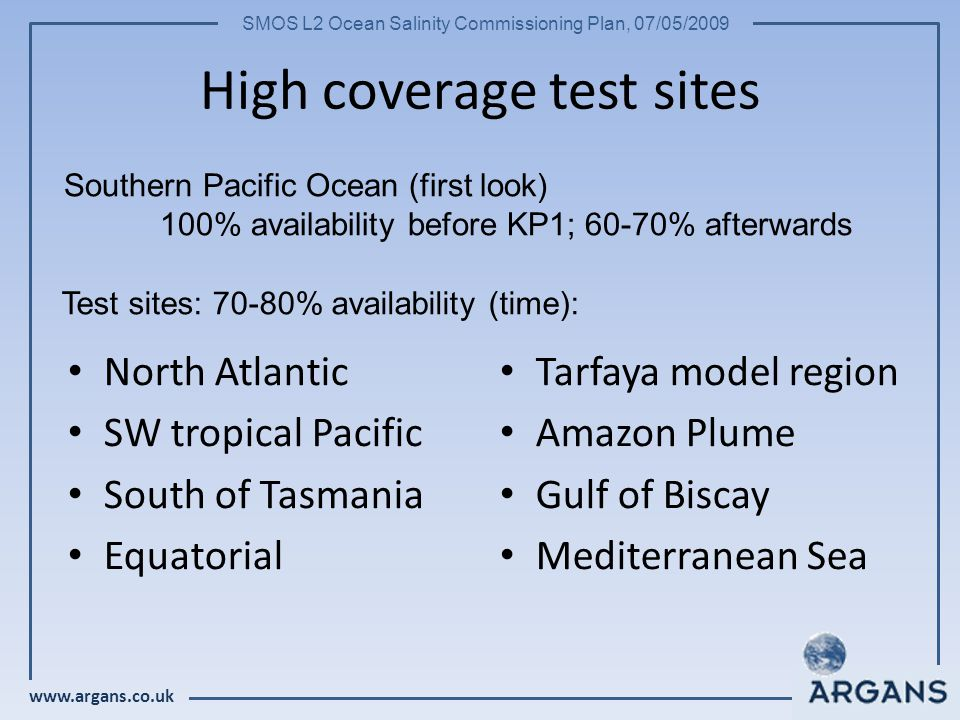 www.argans.co.uk SMOS L2 Ocean Salinity Commissioning Plan, 07/05/2009 High coverage test sites North Atlantic SW tropical Pacific South of Tasmania Equatorial Tarfaya model region Amazon Plume Gulf of Biscay Mediterranean Sea Test sites: 70-80% availability (time): Southern Pacific Ocean (first look) 100% availability before KP1; 60-70% afterwards
