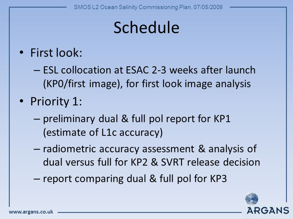 www.argans.co.uk SMOS L2 Ocean Salinity Commissioning Plan, 07/05/2009 Schedule First look: – ESL collocation at ESAC 2-3 weeks after launch (KP0/first image), for first look image analysis Priority 1: – preliminary dual & full pol report for KP1 (estimate of L1c accuracy) – radiometric accuracy assessment & analysis of dual versus full for KP2 & SVRT release decision – report comparing dual & full pol for KP3