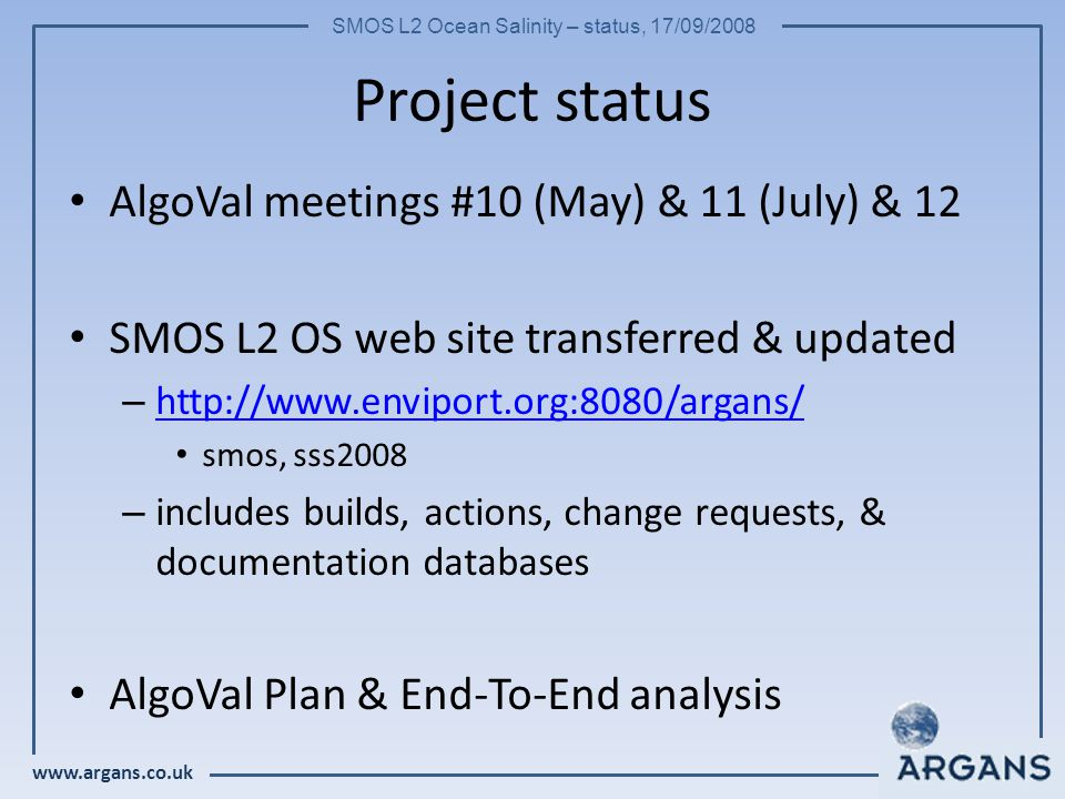 www.argans.co.uk SMOS L2 Ocean Salinity – status, 17/09/2008 Project status AlgoVal meetings #10 (May) & 11 (July) & 12 SMOS L2 OS web site transferre