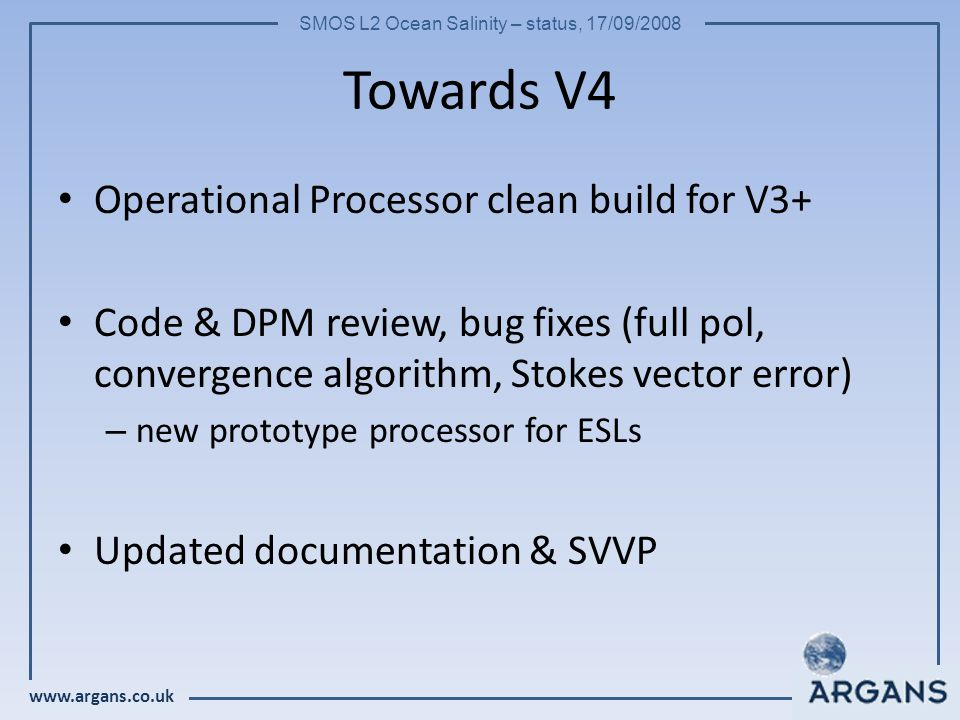 www.argans.co.uk SMOS L2 Ocean Salinity – status, 17/09/2008 Towards V4 Operational Processor clean build for V3+ Code & DPM review, bug fixes (full p