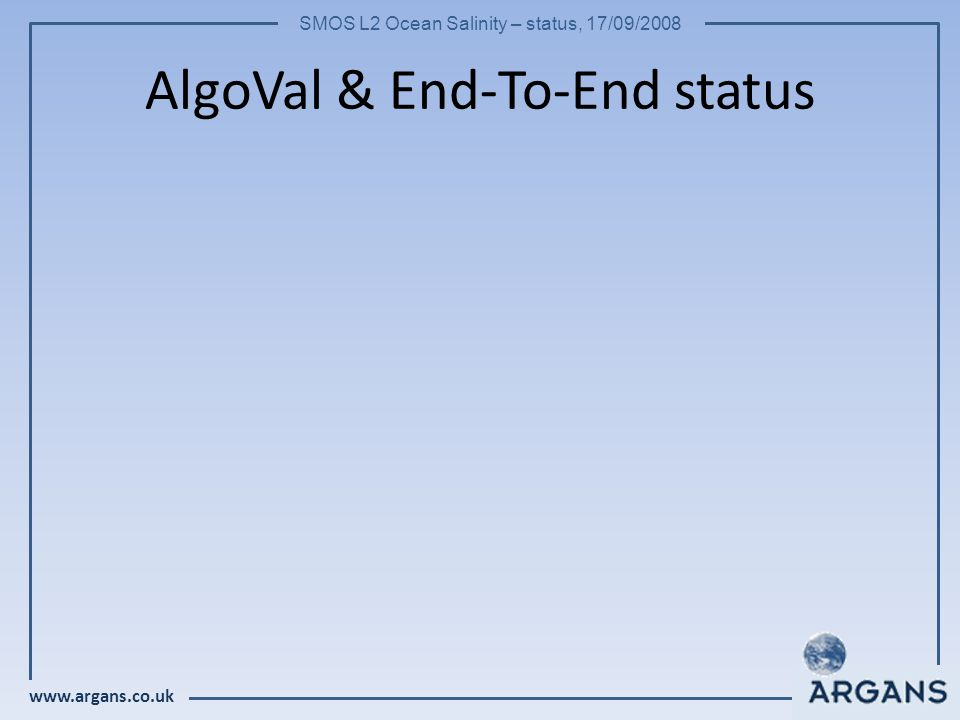www.argans.co.uk SMOS L2 Ocean Salinity – status, 17/09/2008 AlgoVal & End-To-End status