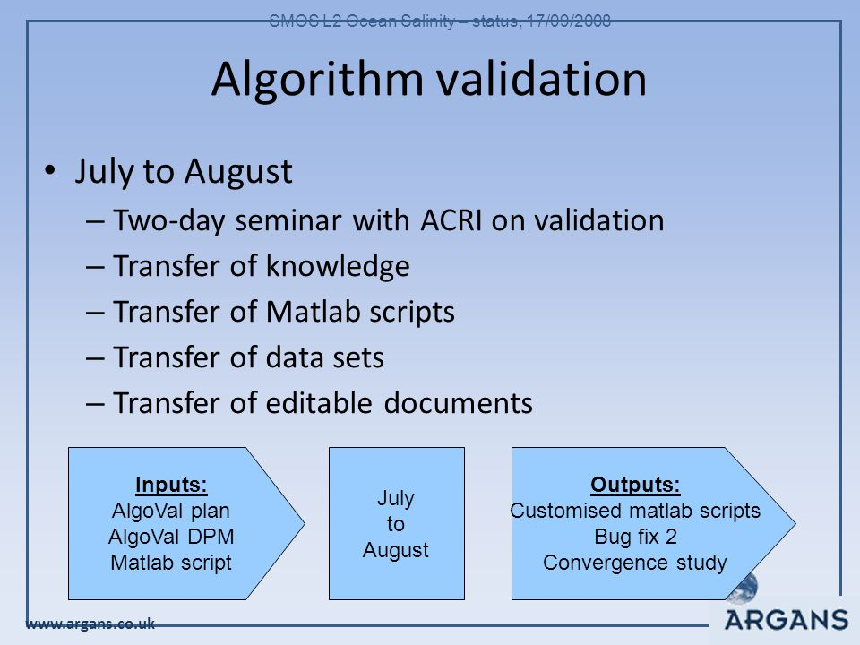 www.argans.co.uk SMOS L2 Ocean Salinity – status, 17/09/2008 Algorithm validation July to August – Two-day seminar with ACRI on validation – Transfer of knowledge – Transfer of Matlab scripts – Transfer of data sets – Transfer of editable documents Inputs: AlgoVal plan AlgoVal DPM Matlab script Outputs: Customised matlab scripts Bug fix 2 Convergence study July to August
