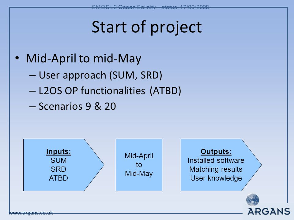 www.argans.co.uk SMOS L2 Ocean Salinity – status, 17/09/2008 Start of project Mid-April to mid-May – User approach (SUM, SRD)‏ – L2OS OP functionalities (ATBD)‏ – Scenarios 9 & 20 Inputs: SUM SRD ATBD Outputs: Installed software Matching results User knowledge Mid-April to Mid-May