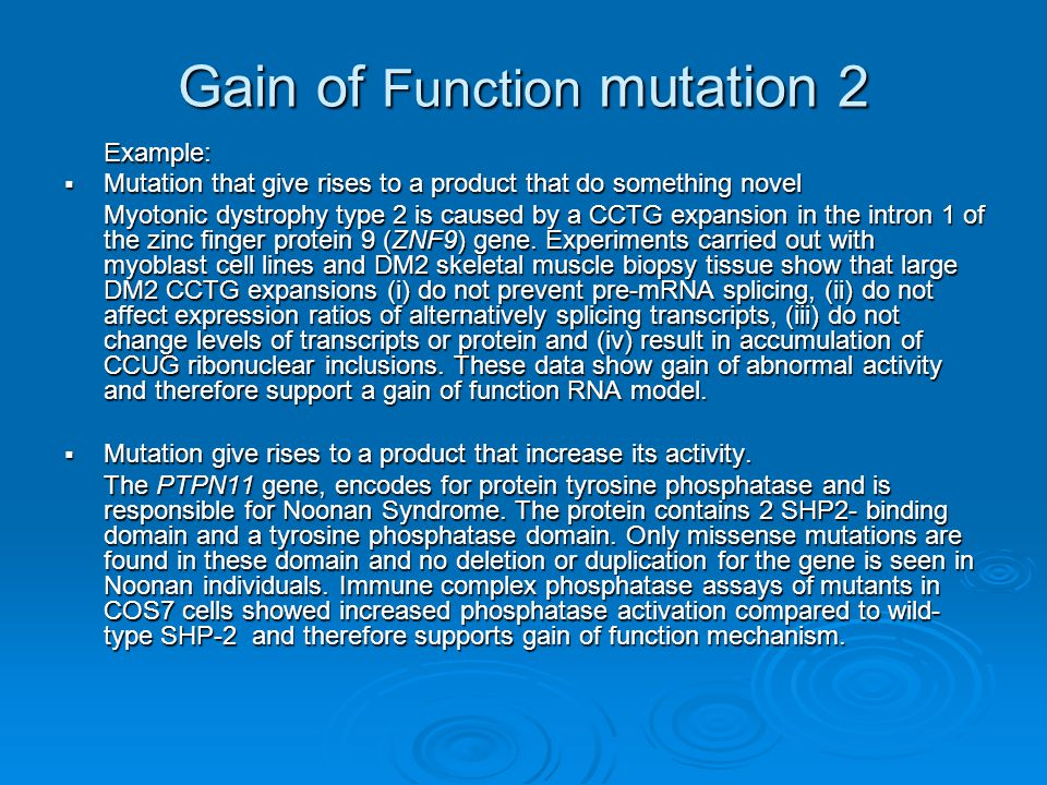 Gain of Function mutation 3 DiseaseGeneMalfunction Charcot-Marie-Tooth Disease PMP22Over-expression McCune-Albright Disease GNAS Receptor permanently 'On' Huntington Disease HD Protein Aggregation Paramyotonia Congenita SCN4A Ion Channel inappropriately open Chronic Myeloid Leukemia BCR-ABL Chimeric gene