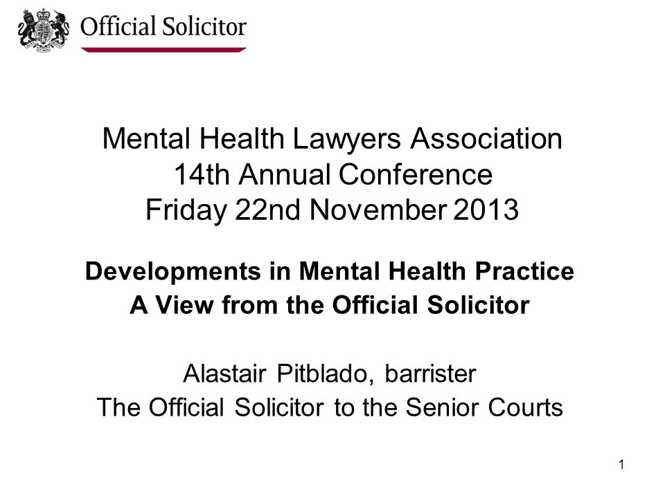 1 Mental Health Lawyers Association 14th Annual Conference Friday 22nd November 2013 Developments in Mental Health Practice A View from the Official Solicitor Alastair Pitblado, barrister The Official Solicitor to the Senior Courts