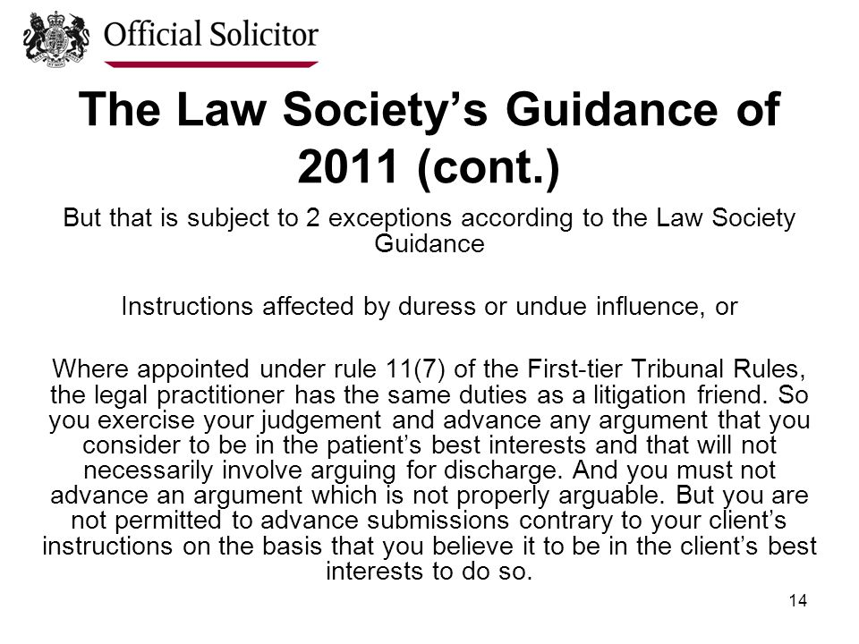 14 The Law Society's Guidance of 2011 (cont.) But that is subject to 2 exceptions according to the Law Society Guidance Instructions affected by duress or undue influence, or Where appointed under rule 11(7) of the First-tier Tribunal Rules, the legal practitioner has the same duties as a litigation friend.