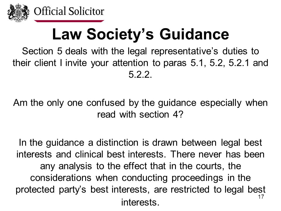17 Law Society's Guidance Section 5 deals with the legal representative's duties to their client I invite your attention to paras 5.1, 5.2, 5.2.1 and 5.2.2.