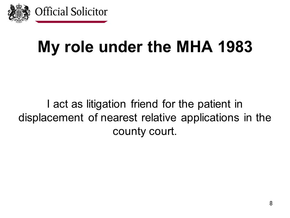 8 My role under the MHA 1983 I act as litigation friend for the patient in displacement of nearest relative applications in the county court.