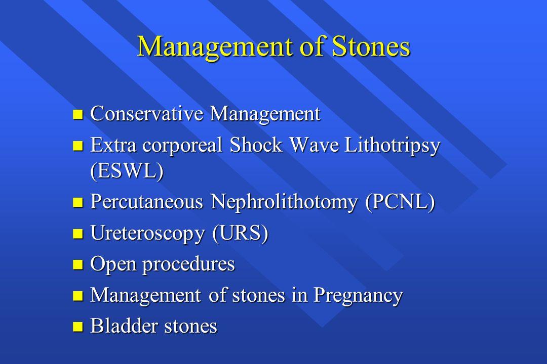 Management of Stones n Conservative Management n Extra corporeal Shock Wave Lithotripsy (ESWL) n Percutaneous Nephrolithotomy (PCNL) n Ureteroscopy (U