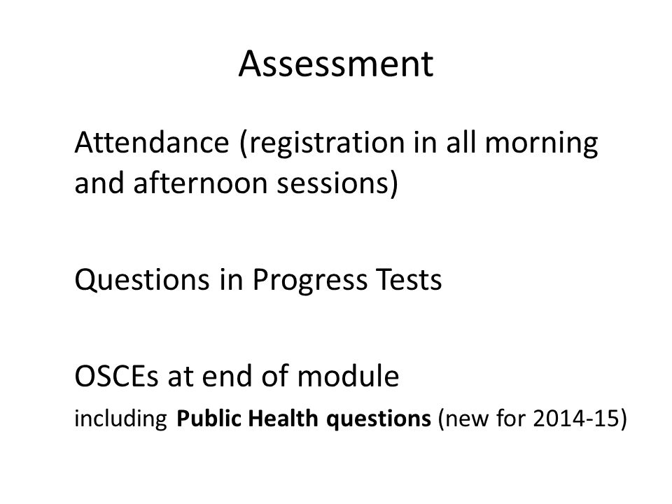 Assessment Attendance (registration in all morning and afternoon sessions) Questions in Progress Tests OSCEs at end of module including Public Health questions (new for 2014-15)