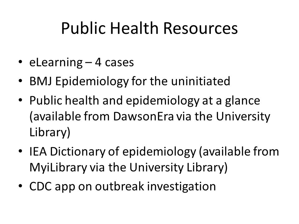 Public Health Resources eLearning – 4 cases BMJ Epidemiology for the uninitiated Public health and epidemiology at a glance (available from DawsonEra via the University Library) IEA Dictionary of epidemiology (available from MyiLibrary via the University Library) CDC app on outbreak investigation