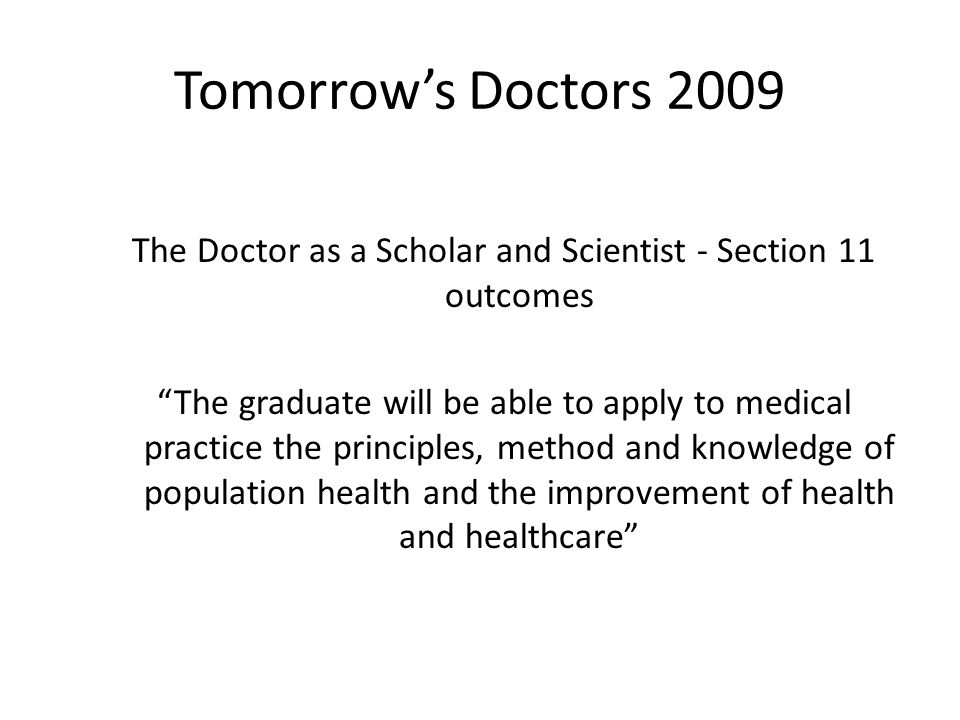 Tomorrow's Doctors 2009 The Doctor as a Scholar and Scientist - Section 11 outcomes The graduate will be able to apply to medical practice the principles, method and knowledge of population health and the improvement of health and healthcare