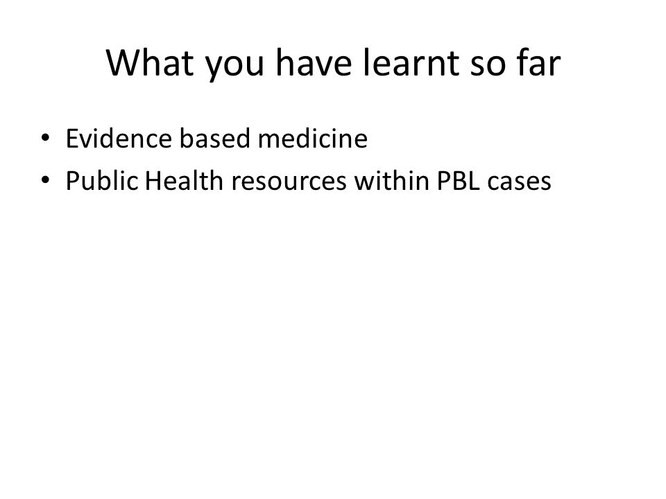 What you have learnt so far Evidence based medicine Public Health resources within PBL cases