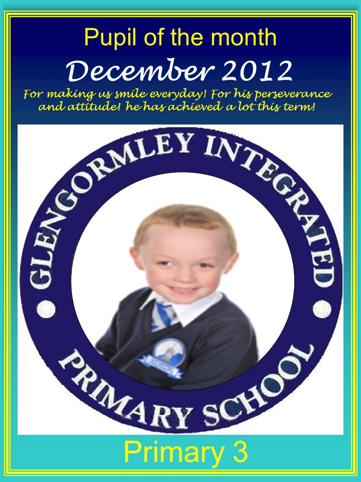 Pupil of the month Primary 3 December 2012 For making us smile everyday.