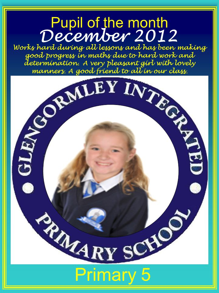 Pupil of the month Primary 5 December 2012 Works hard during all lessons and has been making good progress in maths due to hard work and determination.