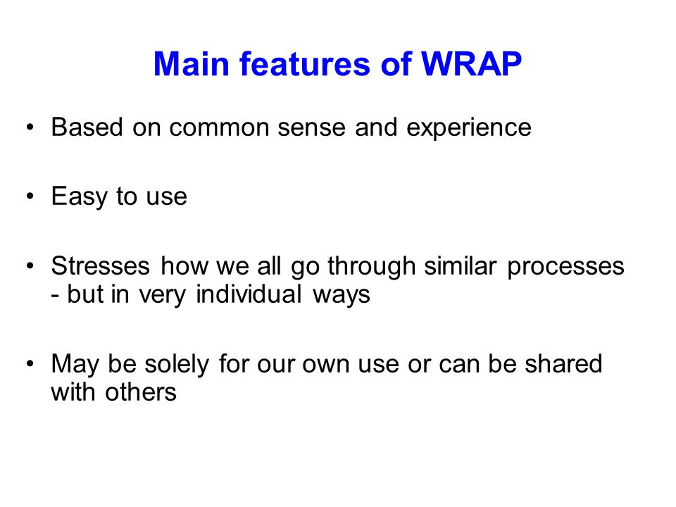 Main features of WRAP Based on common sense and experience Easy to use Stresses how we all go through similar processes - but in very individual ways May be solely for our own use or can be shared with others