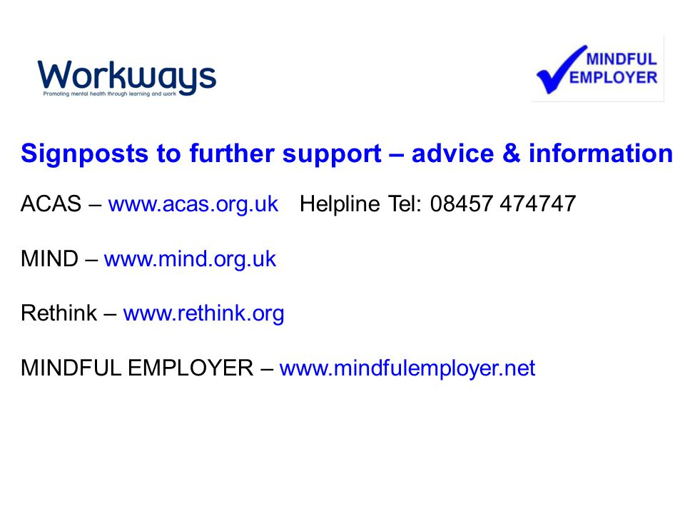Signposts to further support – advice & information ACAS – www.acas.org.uk Helpline Tel: 08457 474747 MIND – www.mind.org.uk Rethink – www.rethink.org