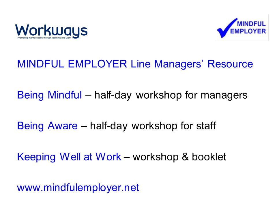 MINDFUL EMPLOYER Line Managers' Resource Being Mindful – half-day workshop for managers Being Aware – half-day workshop for staff Keeping Well at Work